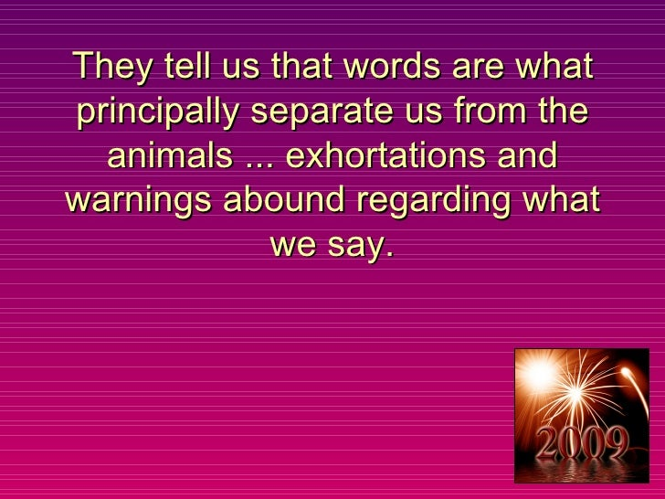 They tell us that words are what principally separate us from the animals ... exhortations and warnings abound regarding w...