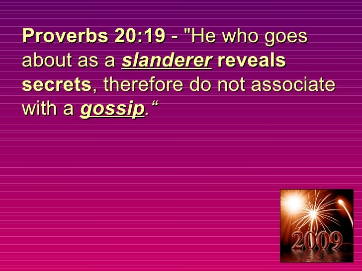 """Proverbs 20:19  - """"He who goes about as a  slanderer   reveals secrets , therefore do not associate with a  gossip ."""""""