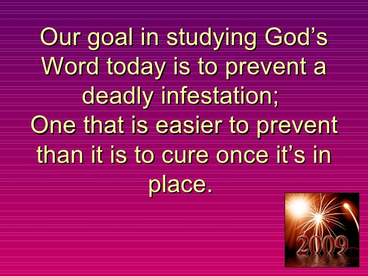 Our goal in studying God's Word today is to prevent a deadly infestation;  One that is easier to prevent than it is to cur...