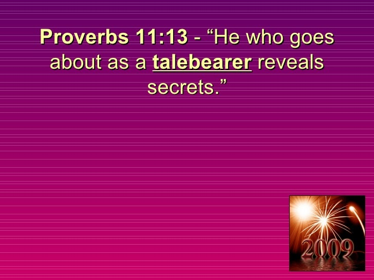 """Proverbs 11:13  - """"He who goes about as a  talebearer  reveals secrets."""""""