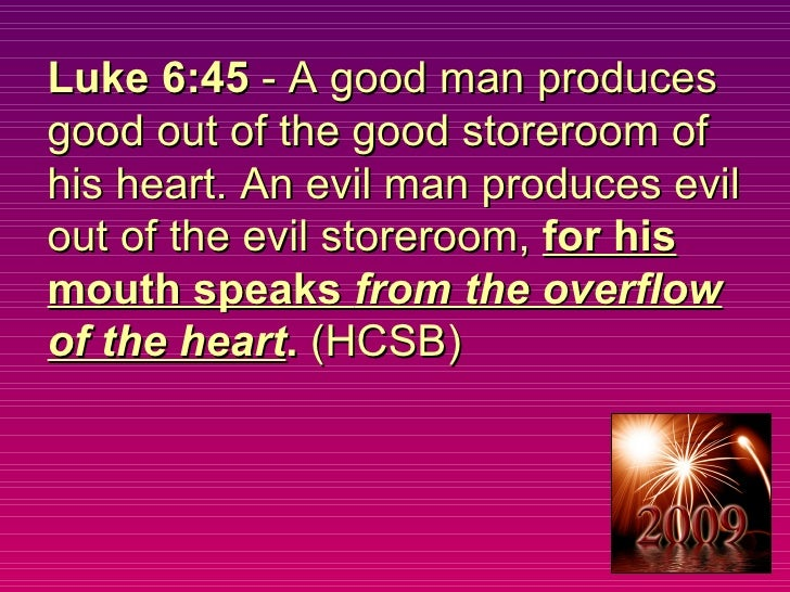 Luke 6:45  - A good man produces good out of the good storeroom of his heart. An evil man produces evil out of the evil st...