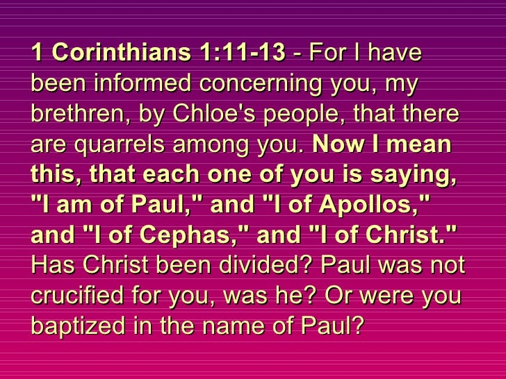 1 Corinthians 1:11-13  - For I have been informed concerning you, my brethren, by Chloe's people, that there are quarrels ...