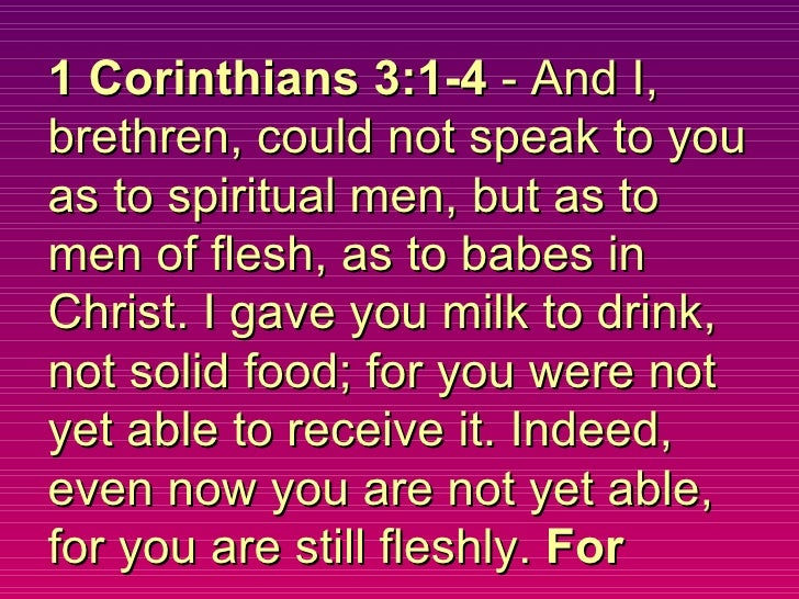 1 Corinthians 3:1-4  - And I, brethren, could not speak to you as to spiritual men, but as to men of flesh, as to babes in...