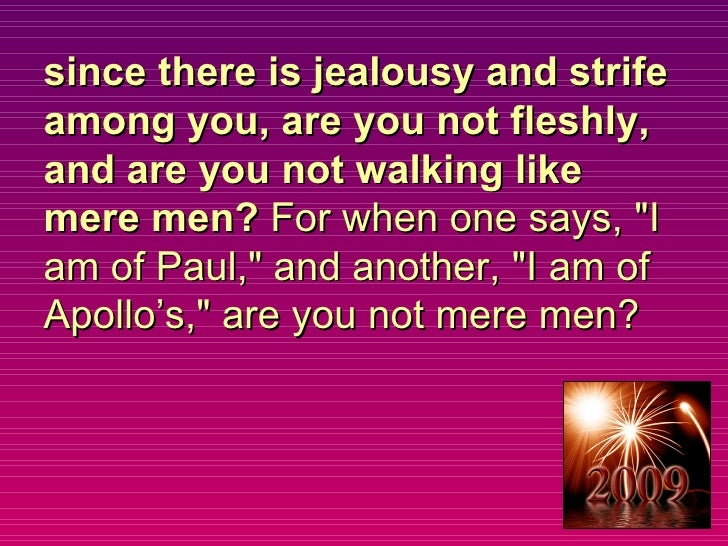 since there is jealousy and strife among you, are you not fleshly, and are you not walking like mere men?  For when one sa...