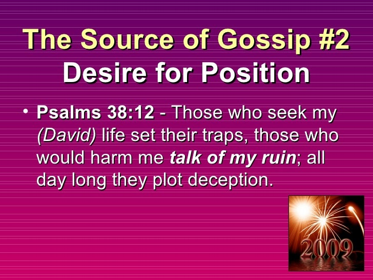 The Source of Gossip #2 Desire for Position <ul><li>Psalms 38:12  - Those who seek my  (David)  life set their traps, thos...