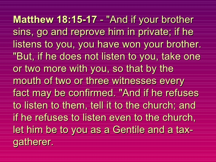 """Matthew 18:15-17  - """"And if your brother sins, go and reprove him in private; if he listens to you, you have won your..."""