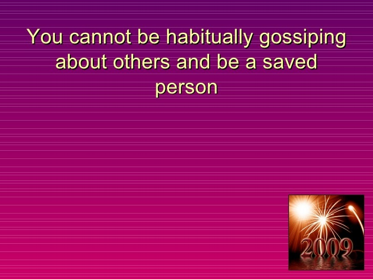 You cannot be habitually gossiping about others and be a saved person