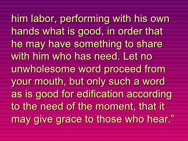 him labor, performing with his own hands what is good, in order that he may have something to share with him who has need....