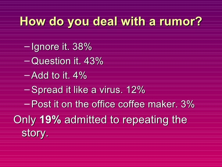How do you deal with a rumor? <ul><ul><li>Ignore it. 38% </li></ul></ul><ul><ul><li>Question it. 43% </li></ul></ul><ul><u...