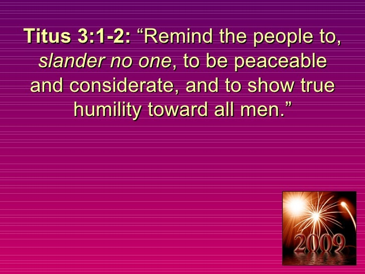 """Titus 3:1-2:  """"Remind the people to,  slander no one , to be peaceable and considerate, and to show true humility toward a..."""