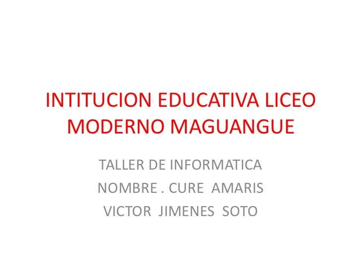 INTITUCION EDUCATIVA LICEO MODERNO MAGUANGUE<br />TALLER DE INFORMATICA<br />NOMBRE . CURE  AMARIS<br />VICTOR  JIMENES  S...
