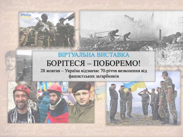 ВІРТУАЛЬНА ВИСТАВКА БОРІТЕСЯ – ПОБОРЕМО! 28 жовтня – Україна відзначає 70-річчя визволення від фашистських загарбників