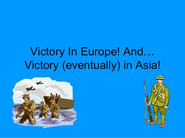 Victory In Europe! And…Victory (eventually) in Asia!
