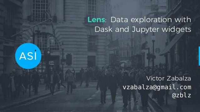Lens: Data exploration with Dask and Jupyter widgets Víctor Zabalza vzabalza@gmail.com @zblz