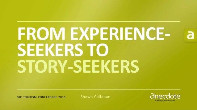 P U T T I N G S T O R I E S T O W O R K® FROM EXPERIENCE- SEEKERS TO STORY-SEEKERS VIC TOURISM CONFERENCE 2015 Shawn Calla...