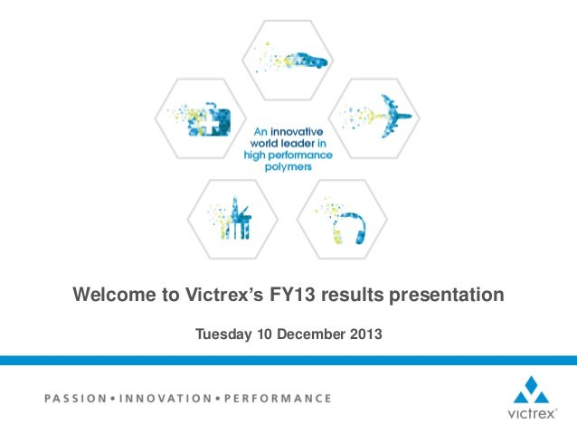 Welcome to Victrex's FY13 results presentation Tuesday 10 December 2013