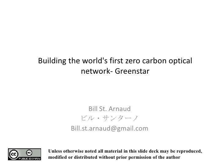 Building the world's first zero carbon optical network- Greenstar<br />Bill St. Arnaud<br />ビル・サンターノ<br />Bill.st.arnaud@g...