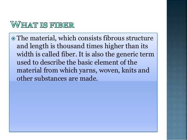  The material, which consists fibrous structure and length is thousand times higher than its width is called fiber. It is...