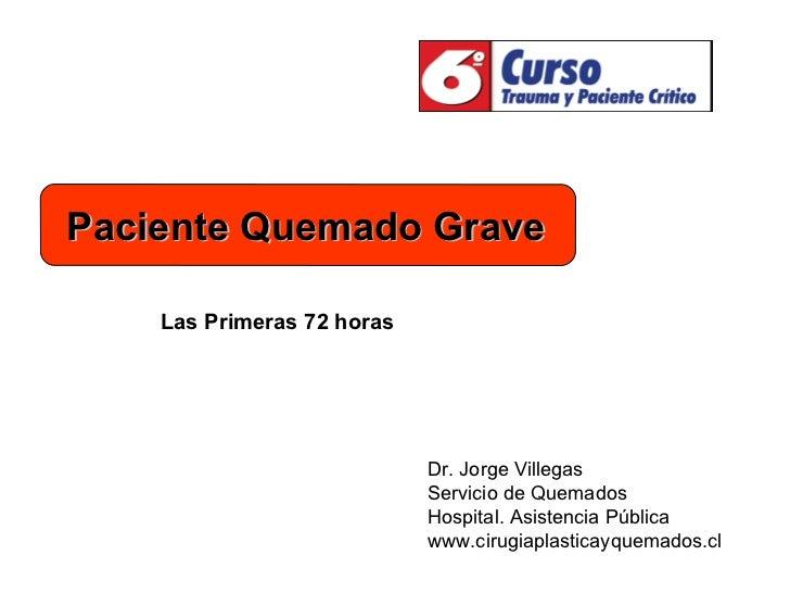 Dr. Jorge Villegas Servicio de Quemados Hospital. Asistencia Pública www.cirugiaplasticayquemados.cl Las Primeras 72 horas...
