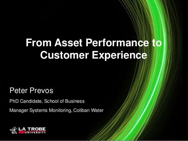 From Asset Performance to Customer Experience Peter Prevos PhD Candidate, School of Business Manager Systems Monitoring, C...
