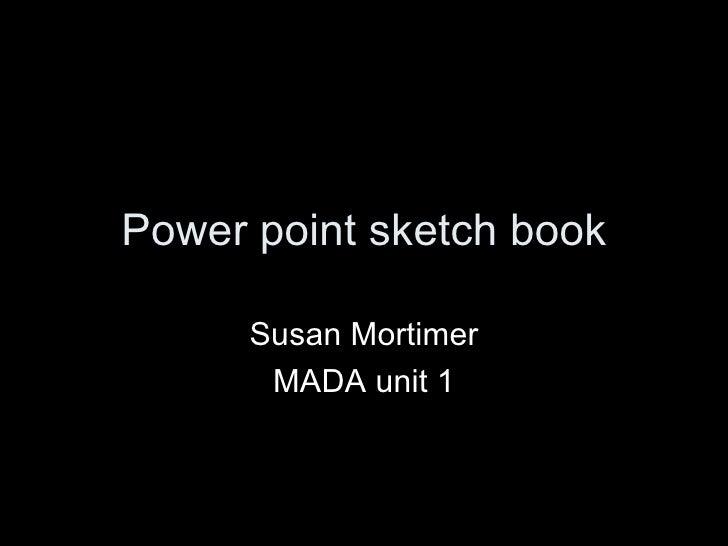 Power point sketch book Susan Mortimer MADA unit 1