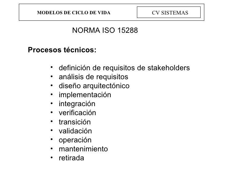 MODELOS DE CICLO DE VIDA CV SISTEMAS NORMA ISO 15288 <ul><li>Procesos técnicos: </li></ul><ul><ul><ul><li>definición de re...