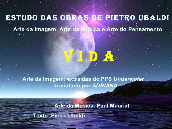ESTUDO DAS OBRAS DE PIETRO UBALDI Arte da Imagem, Arte da Música e Arte do Pensamento V I D A <ul><ul><li>Arte da Imagem: ...