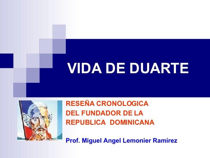 VIDA DE DUARTE RESEÑA CRONOLOGICA DEL FUNDADOR DE LA  REPUBLICA  DOMINICANA Prof. Miguel Angel Lemonier Ramírez