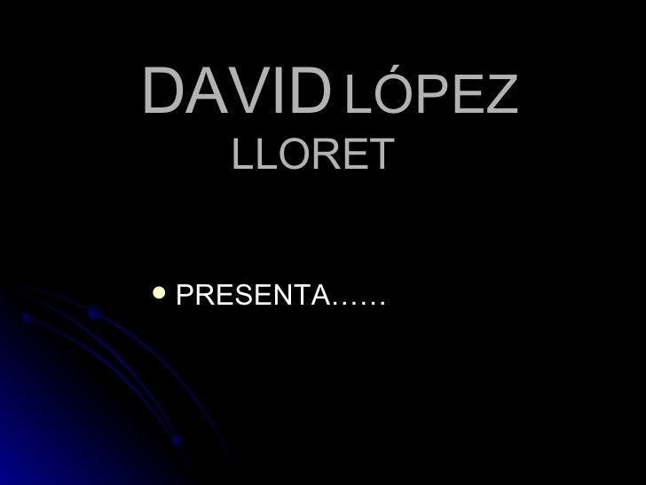 DAVID   LÓPEZ   LLORET <ul><li>PRESENTA…… </li></ul>