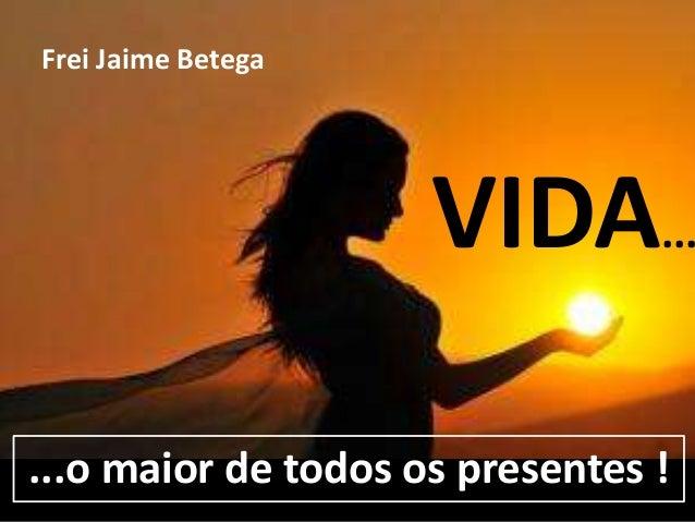 Frei Jaime Betega  VIDA... ...o maior de todos os presentes !