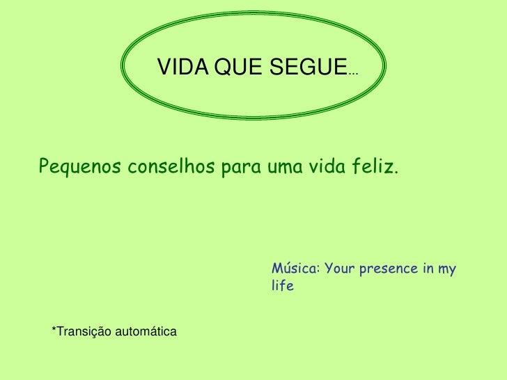 VIDA QUE SEGUE...    Pequenos conselhos para uma vida feliz.                                Música: Your presence in my   ...