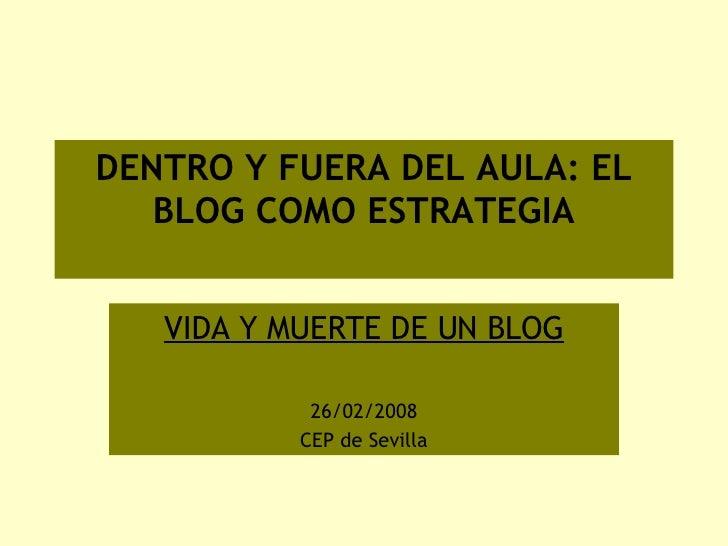 DENTRO Y FUERA DEL AULA: EL BLOG COMO ESTRATEGIA  EDUCATIVA EDUCATIVA VIDA Y MUERTE DE UN BLOG 26/02/2008 CEP de Sevilla