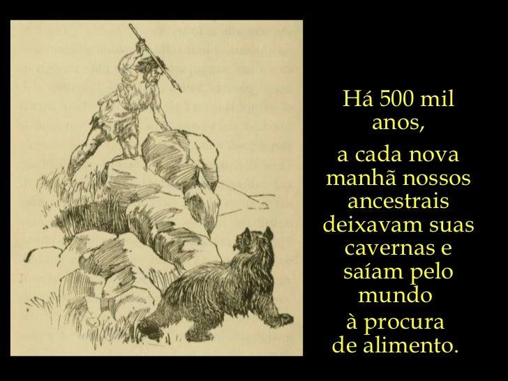 Há 500 mil anos, a cada nova manhã nossos ancestrais deixavam suas cavernas e saíam pelo mundo  à procura  de alimento.