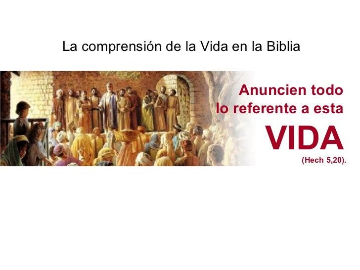 La comprensión de la Vida en la Biblia Anuncien todo lo referente a esta VIDA (Hech 5,20).