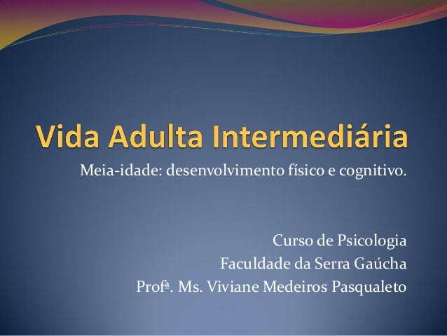 Meia-idade: desenvolvimento físico e cognitivo.                            Curso de Psicologia                     Faculda...