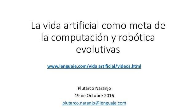 La vida artificial como meta de la computación y robótica evolutivas www.lenguaje.com/vida artificial/videos.html Plutarco...