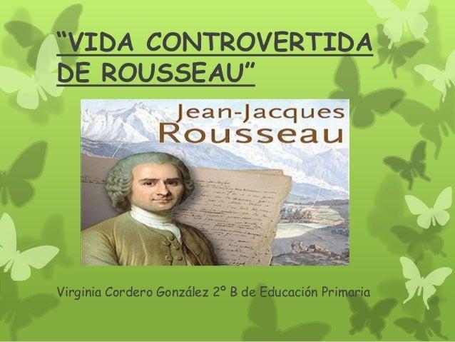 """""""VIDA CONTROVERTIDADE ROUSSEAU""""Virginia Cordero González 2º B de Educación Primaria"""