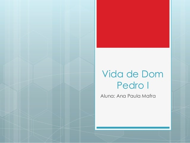Vida de Dom   Pedro IAluna: Ana Paula Mafra
