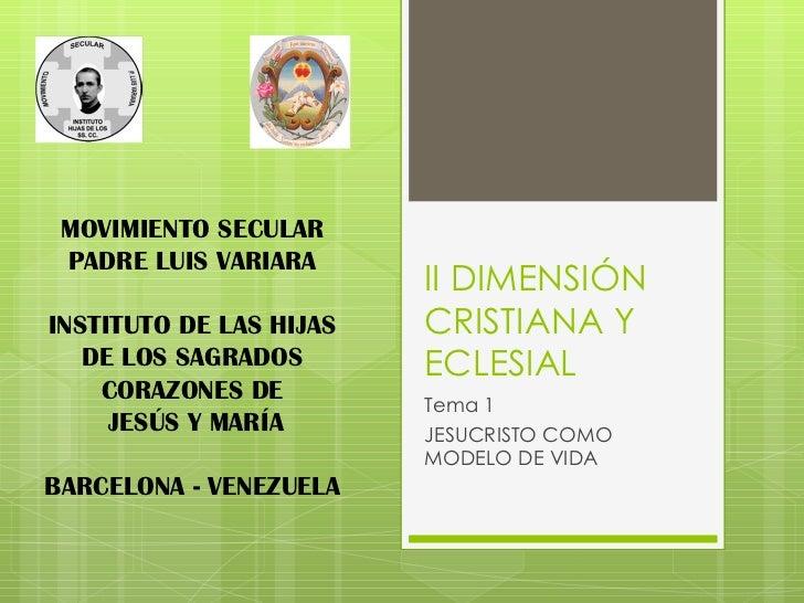 II DIMENSIÓN CRISTIANA Y ECLESIAL Tema 1 JESUCRISTO COMO MODELO DE VIDA MOVIMIENTO SECULAR PADRE LUIS VARIARA INSTITUTO DE...