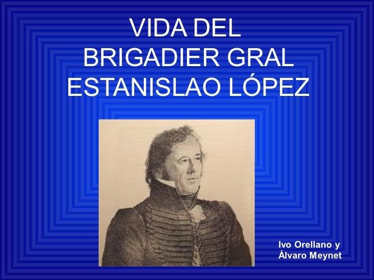 VIDA DEL BRIGADIER GRALESTANISLAO LÓPEZ             Ivo Orellano y             Álvaro Meynet