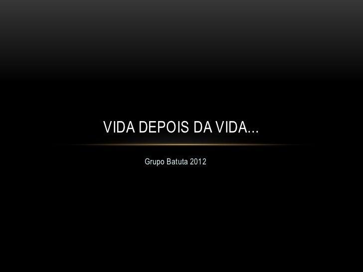 VIDA DEPOIS DA VIDA...     Grupo Batuta 2012