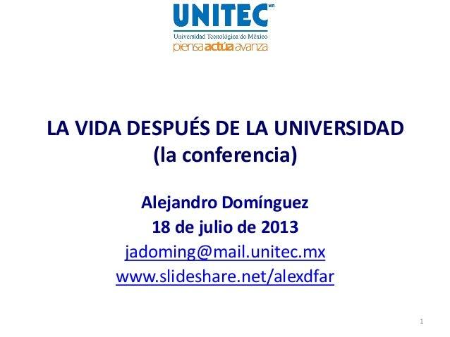 LA VIDA DESPUÉS DE LA UNIVERSIDAD (la conferencia) Alejandro Domínguez 18 de julio de 2013 jadoming@mail.unitec.mx www.sli...