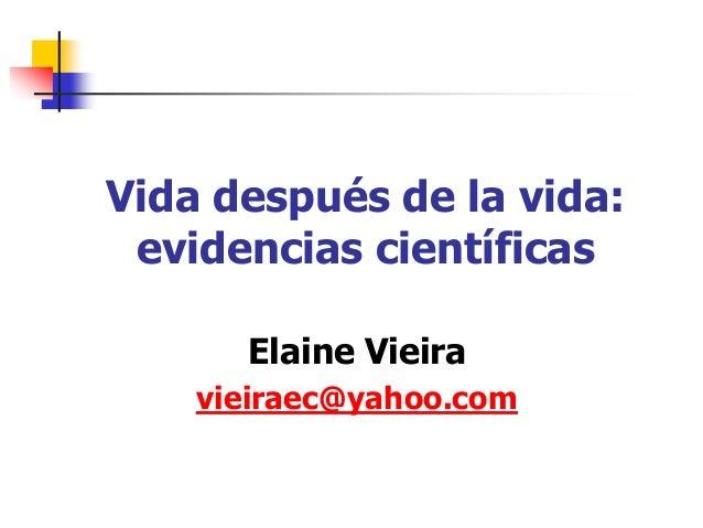 Vida después de la vida: evidencias científicas Elaine Vieira vieiraec@yahoo.com