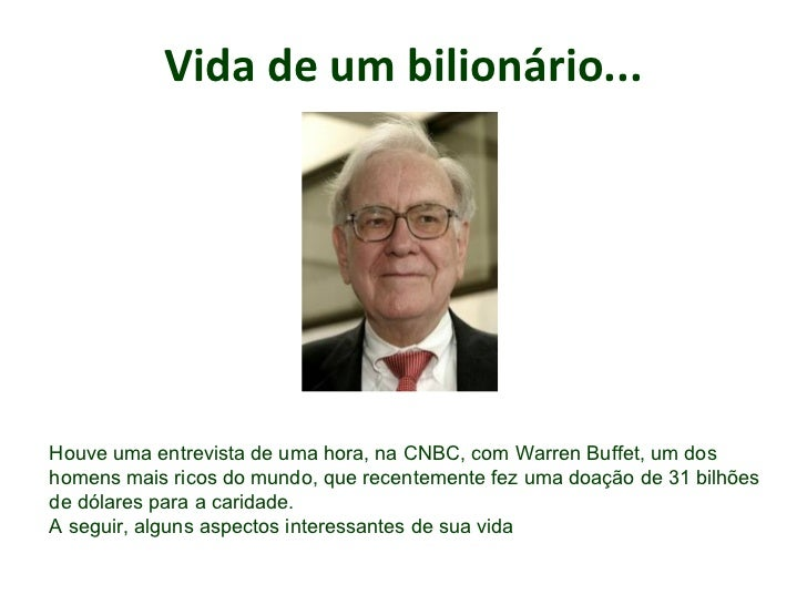 Vida de um bilionário... .   Houve uma entrevista de uma hora, na CNBC, com Warren Buffet, um dos homens mais ricos do mun...