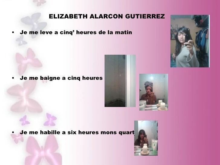 ELIZABETH ALARCON GUTIERREZ  <ul><li>Je me leve a cinq' heures de la matin </li></ul><ul><li>Je me baigne a cinq heures </...