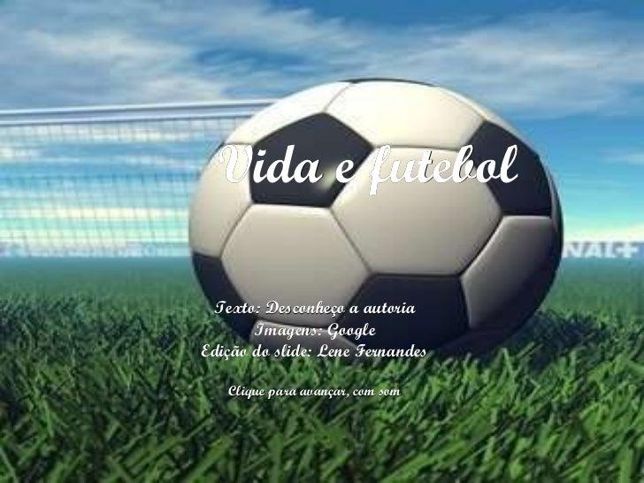 Vida e futebol Texto: Desconheço a autoria Imagens: Google Edição do slide: Lene Fernandes Clique para avançar, com som