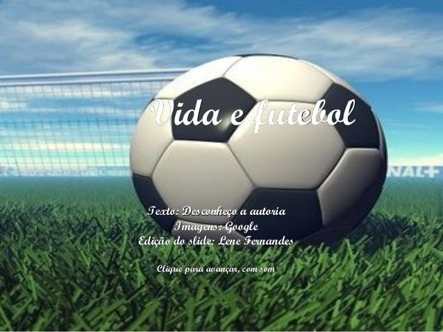 Vida e futebolVida e futebol Texto: Desconheço a autoriaTexto: Desconheço a autoria Imagens: GoogleImagens: Google Edição ...