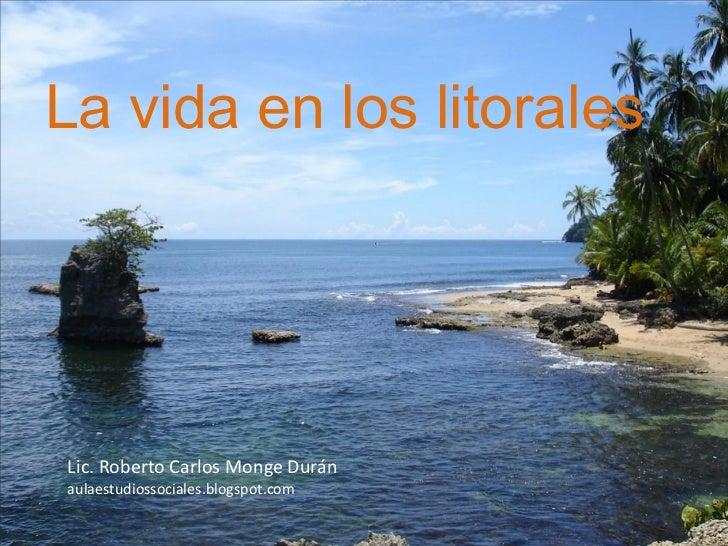 La vida en los litoralesLic. Roberto Carlos Monge Duránaulaestudiossociales.blogspot.com