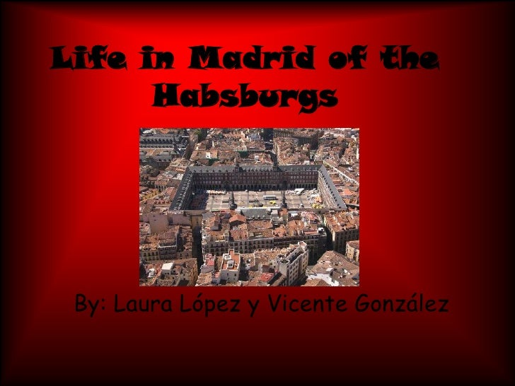 Life in Madrid of the Habsburgs<br />By: Laura López y Vicente González<br />