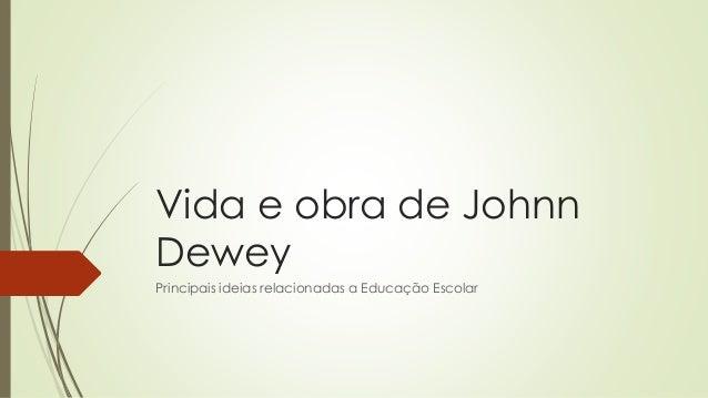 Vida e obra de Johnn Dewey Principais ideias relacionadas a Educação Escolar
